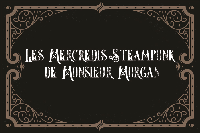 Les mercredis steampunk de Monsieur Morgan